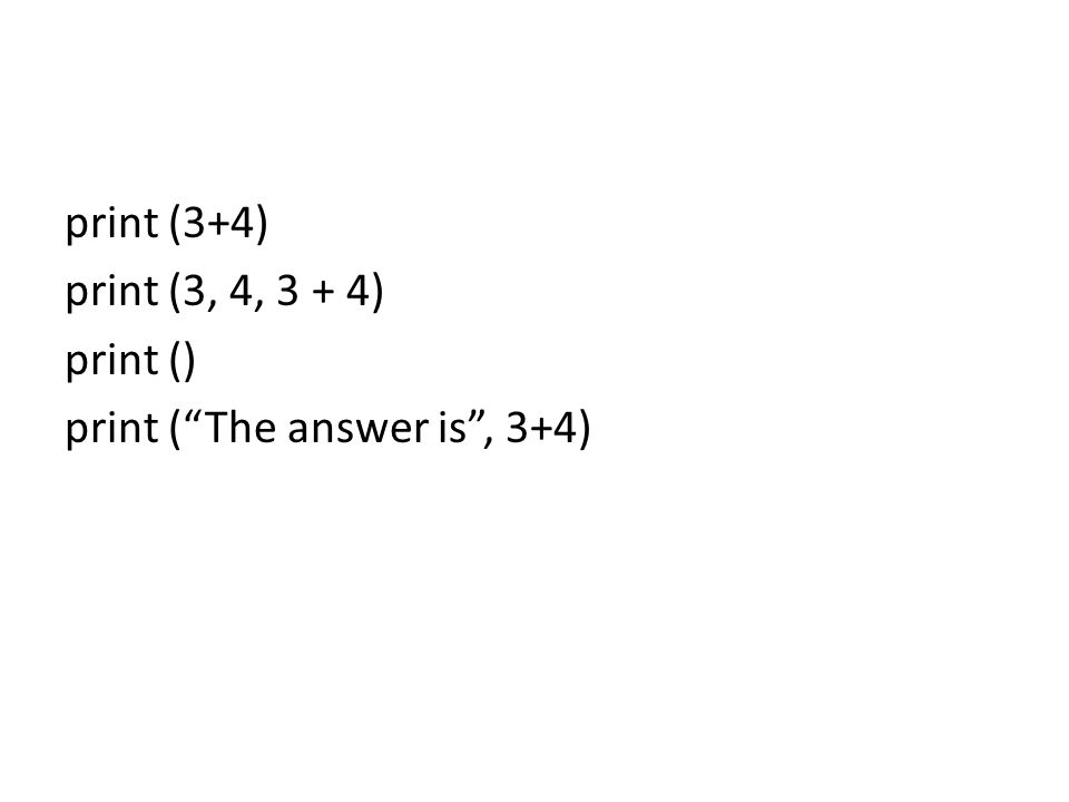 print (3+4) print (3, 4, 3 + 4) print () print ( The answer is , 3+4)
