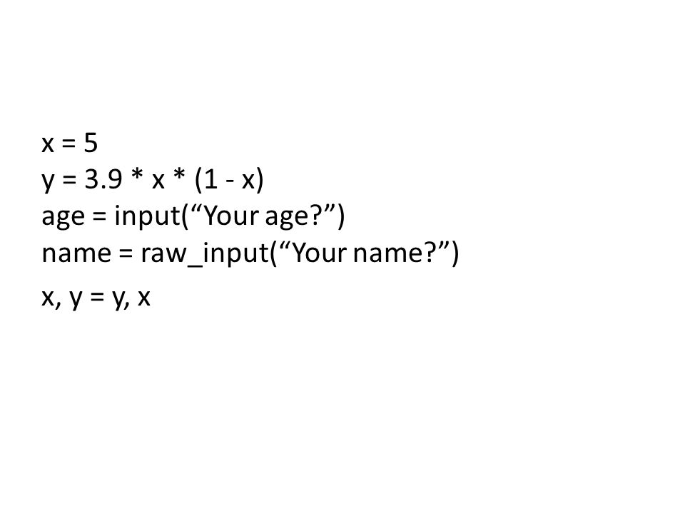x = 5 y = 3.9 * x * (1 - x) age = input( Your age ) name = raw_input( Your name ) x, y = y, x