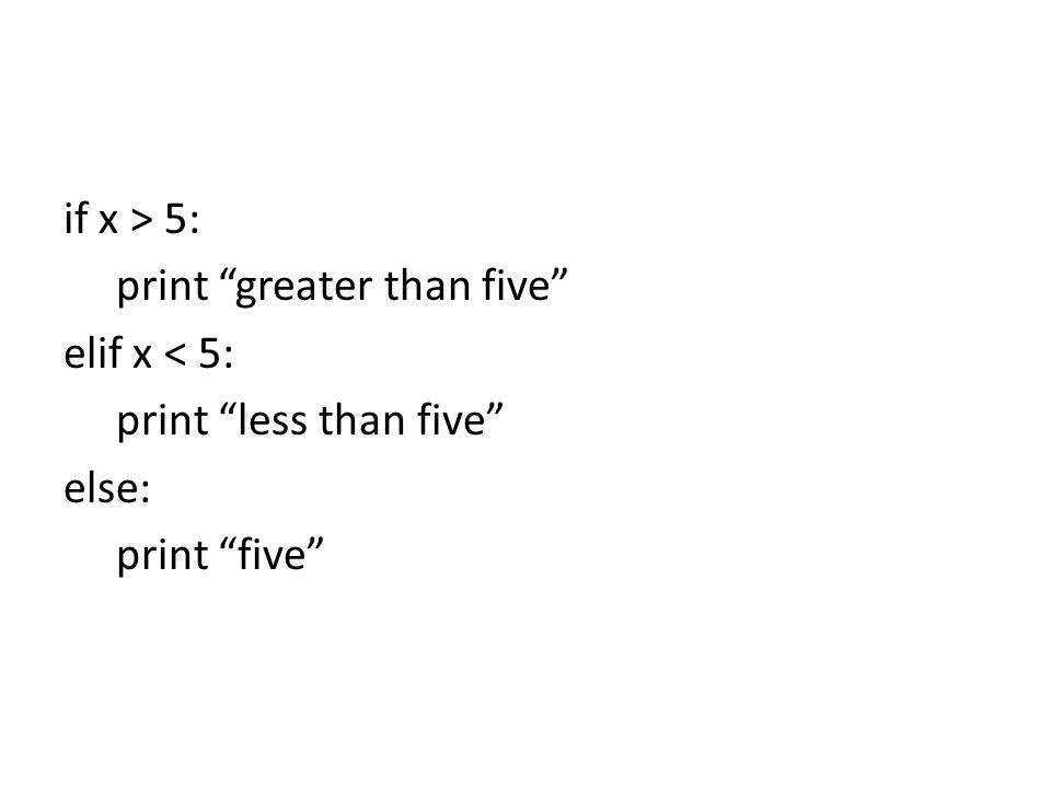 if x > 5: print greater than five elif x < 5: print less than five else: print five