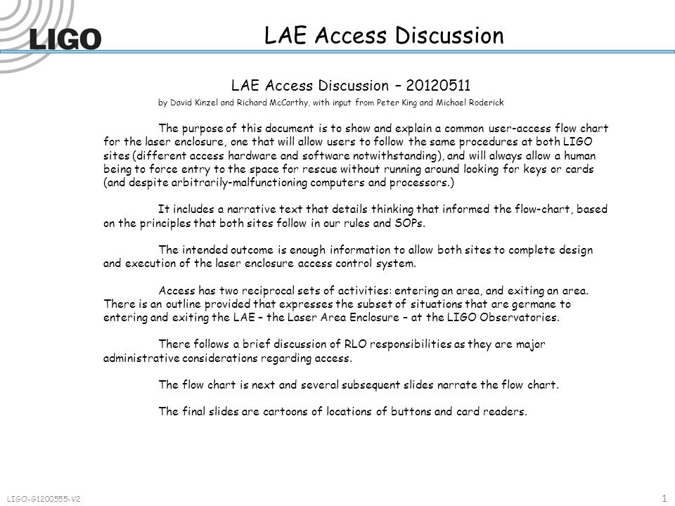 LAE Access Discussion 1 LIGO-G1200555-V2 LAE Access Discussion – 20120511 by David Kinzel and Richard McCarthy, with input from Peter King and Michael Roderick The purpose of this document is to show and explain a common user-access flow chart for the laser enclosure, one that will allow users to follow the same procedures at both LIGO sites (different access hardware and software notwithstanding), and will always allow a human being to force entry to the space for rescue without running around looking for keys or cards (and despite arbitrarily-malfunctioning computers and processors.) It includes a narrative text that details thinking that informed the flow-chart, based on the principles that both sites follow in our rules and SOPs.
