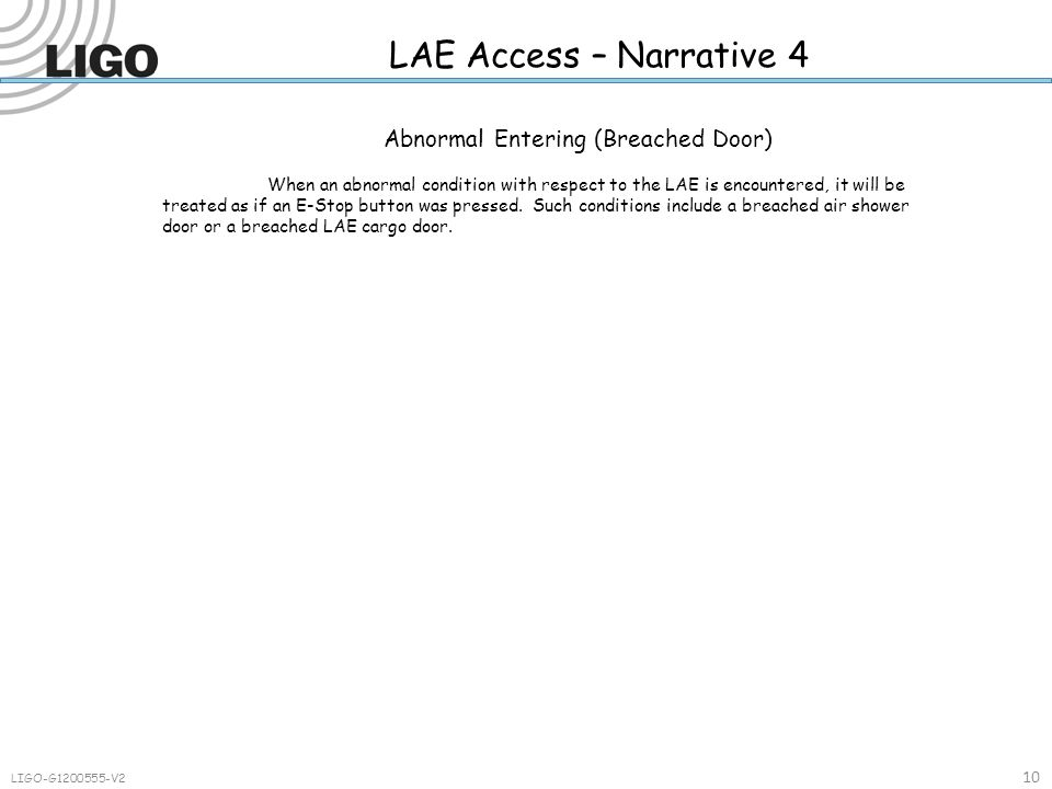 LAE Access – Narrative 4 10 LIGO-G1200555-V2 Abnormal Entering (Breached Door) When an abnormal condition with respect to the LAE is encountered, it will be treated as if an E-Stop button was pressed.