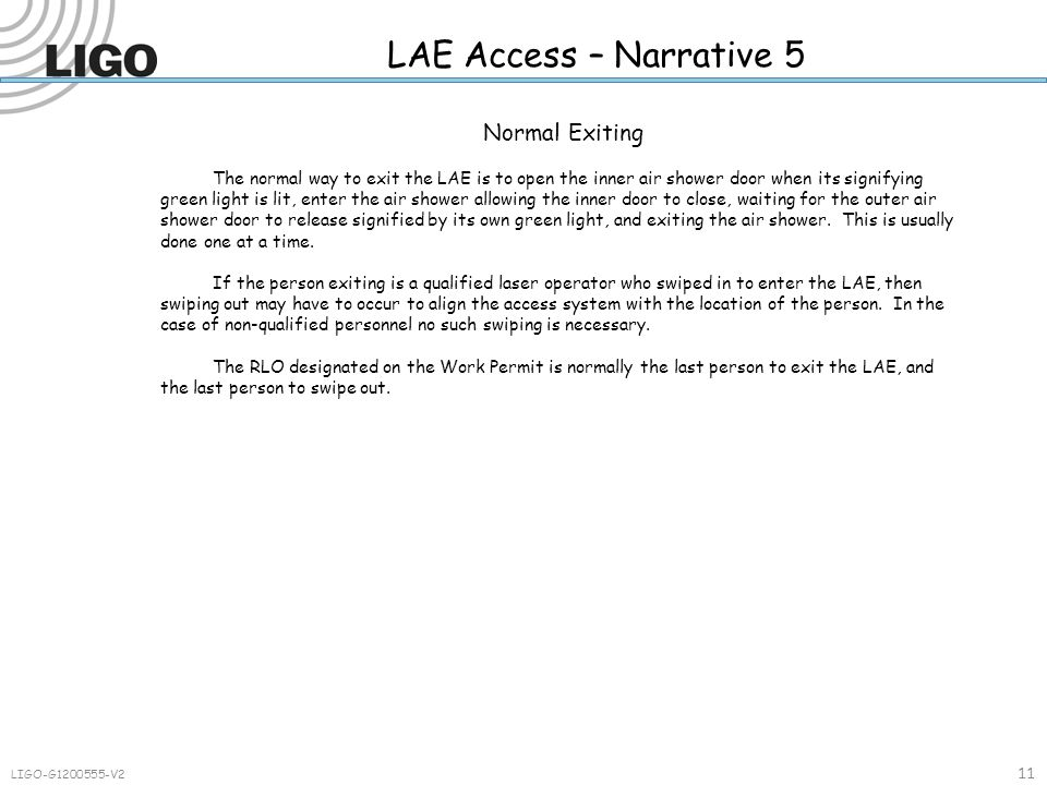 LAE Access – Narrative 5 11 LIGO-G1200555-V2 Normal Exiting The normal way to exit the LAE is to open the inner air shower door when its signifying green light is lit, enter the air shower allowing the inner door to close, waiting for the outer air shower door to release signified by its own green light, and exiting the air shower.