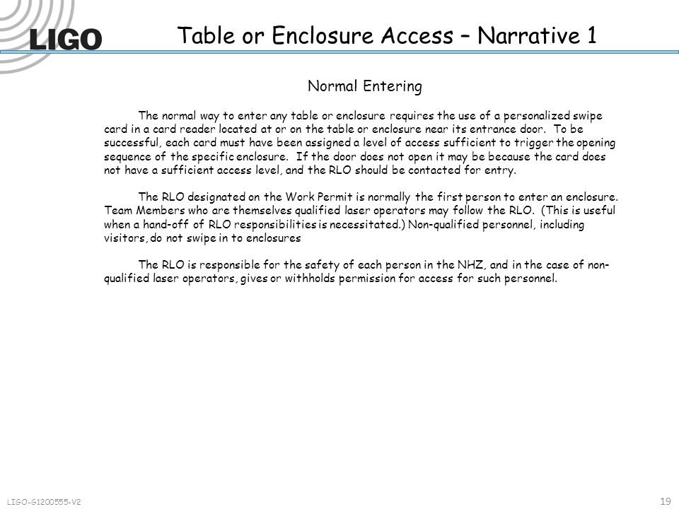 Table or Enclosure Access – Narrative 1 19 LIGO-G1200555-V2 Normal Entering The normal way to enter any table or enclosure requires the use of a personalized swipe card in a card reader located at or on the table or enclosure near its entrance door.