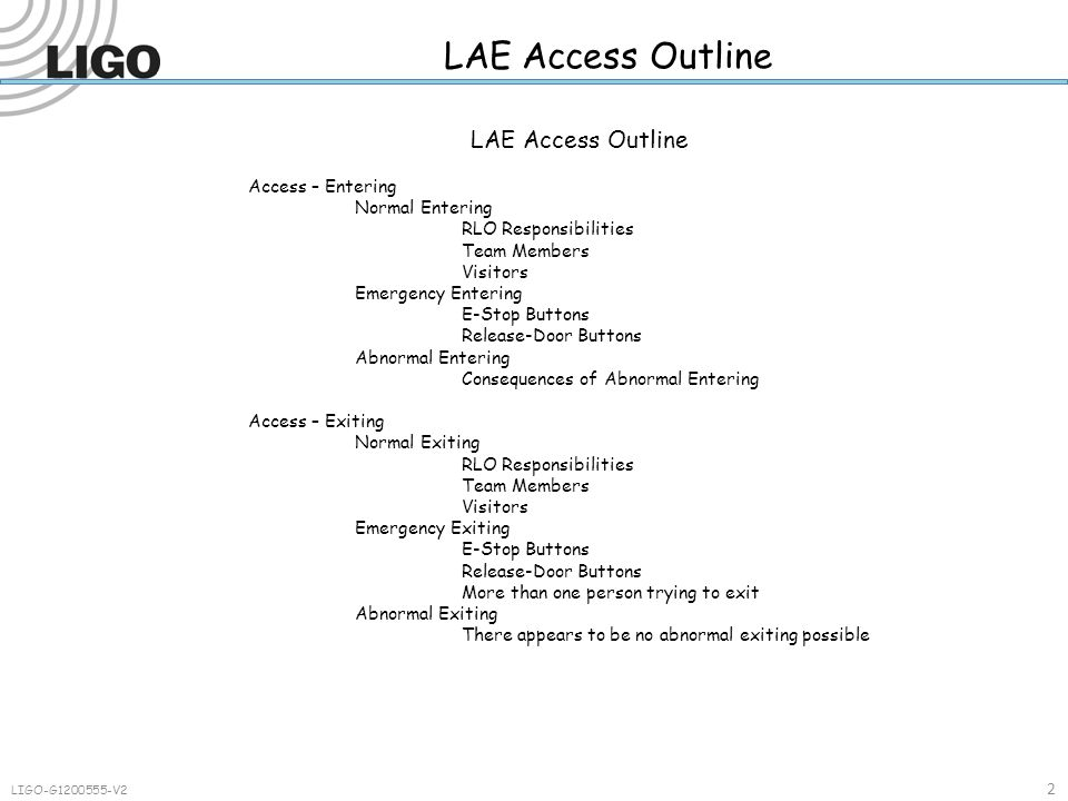 Table or Enclosure Access – Narrative 5 23 LIGO-G1200555-V2 Emergency Exiting When an emergency arises, it is possible to exit an enclosure without the need for keys or cards by pressing an E-Stop button.