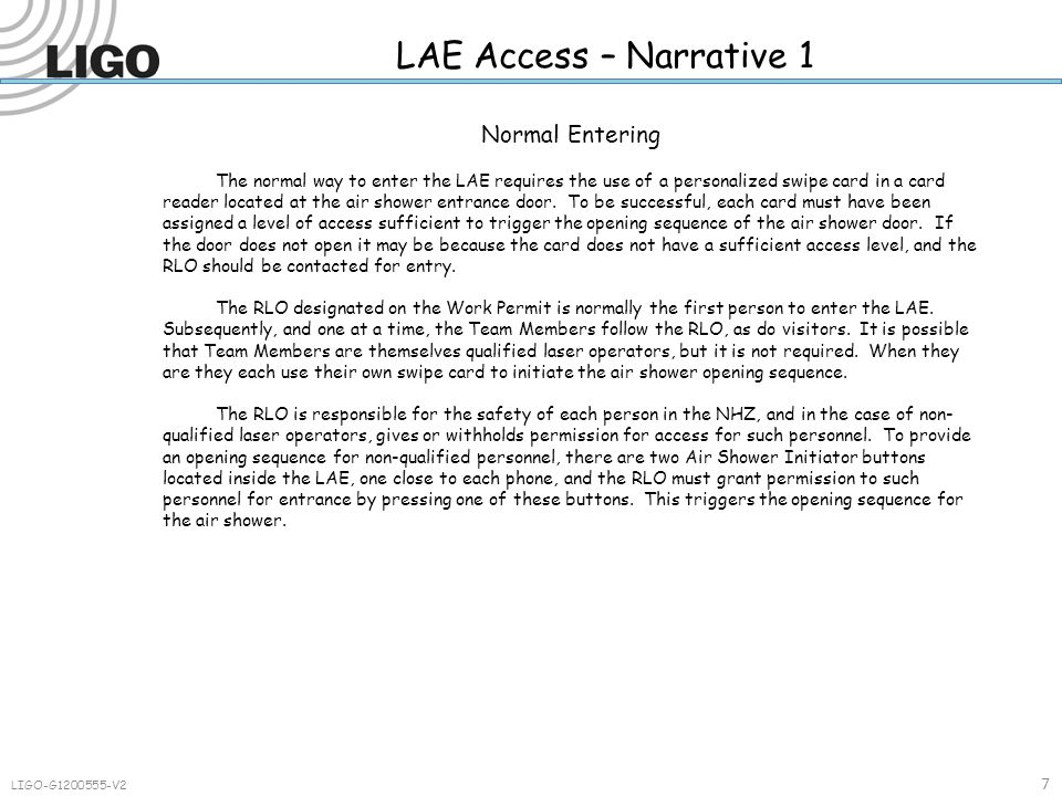 LAE Access – Narrative 1 7 LIGO-G1200555-V2 Normal Entering The normal way to enter the LAE requires the use of a personalized swipe card in a card reader located at the air shower entrance door.