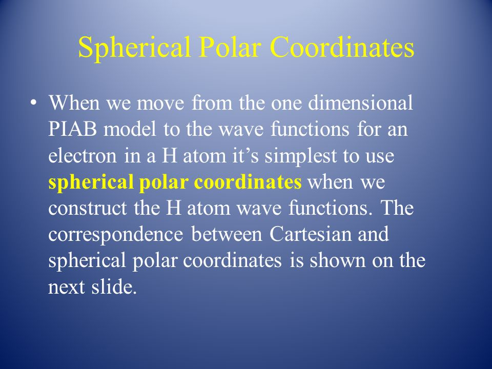 Spherical Polar Coordinates When we move from the one dimensional PIAB model to the wave functions for an electron in a H atom it's simplest to use spherical polar coordinates when we construct the H atom wave functions.