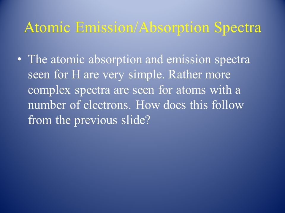 Atomic Emission/Absorption Spectra The atomic absorption and emission spectra seen for H are very simple.