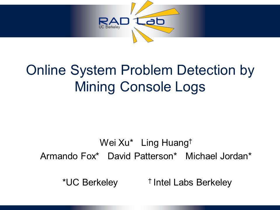 UC Berkeley Online System Problem Detection by Mining Console Logs Wei Xu* Ling Huang † Armando Fox* David Patterson* Michael Jordan* *UC Berkeley † Intel Labs Berkeley