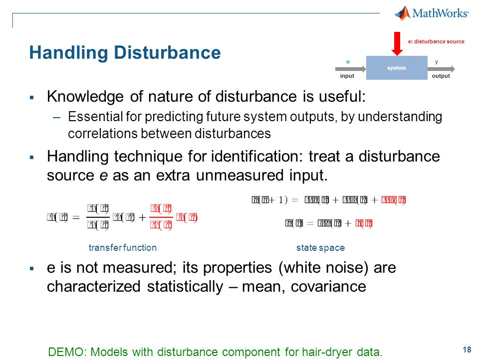 18 Handling Disturbance  Knowledge of nature of disturbance is useful: –Essential for predicting future system outputs, by understanding correlations between disturbances  Handling technique for identification: treat a disturbance source e as an extra unmeasured input.