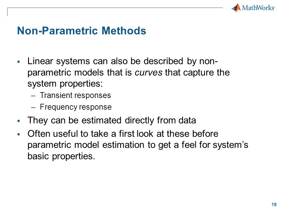 19 Non-Parametric Methods  Linear systems can also be described by non- parametric models that is curves that capture the system properties: –Transient responses –Frequency response  They can be estimated directly from data  Often useful to take a first look at these before parametric model estimation to get a feel for system's basic properties.