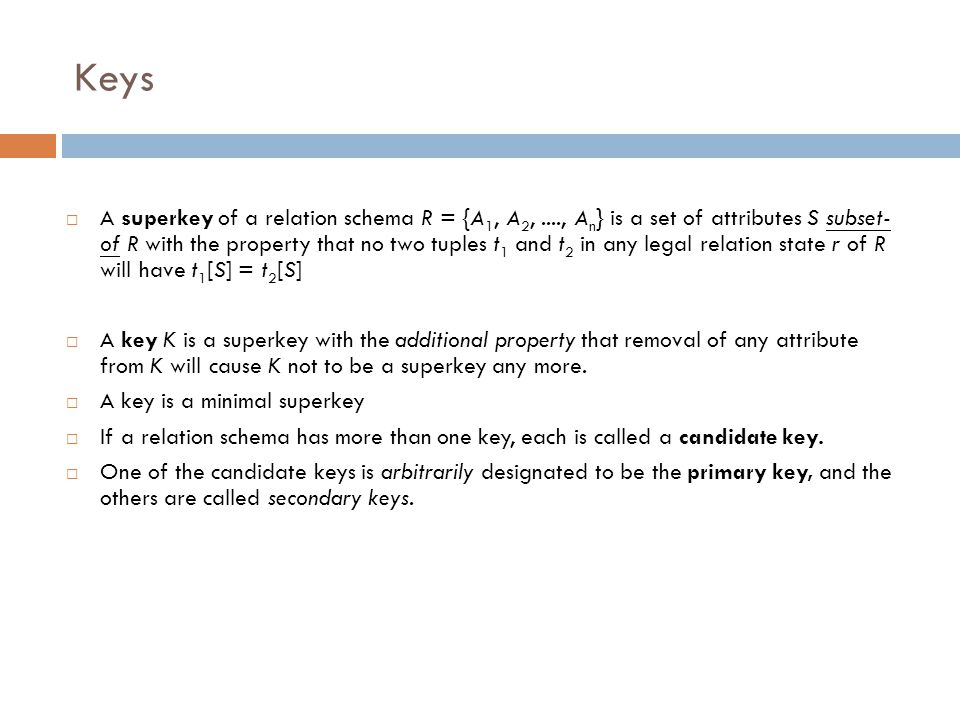 Keys  A superkey of a relation schema R = {A 1, A 2,...., A n } is a set of attributes S subset- of R with the property that no two tuples t 1 and t
