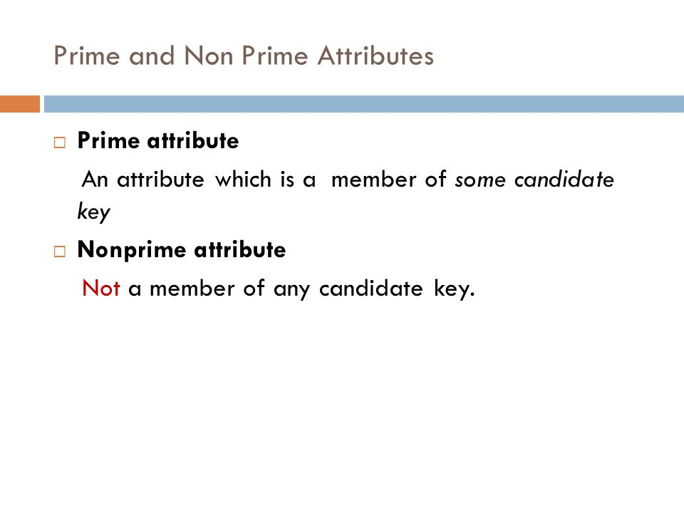 Prime and Non Prime Attributes  Prime attribute An attribute which is a member of some candidate key  Nonprime attribute Not a member of any candida