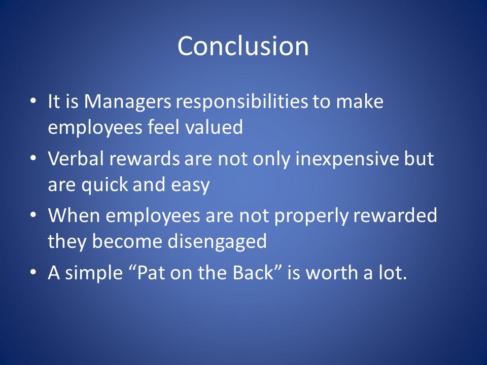 Conclusion It is Managers responsibilities to make employees feel valued Verbal rewards are not only inexpensive but are quick and easy When employees