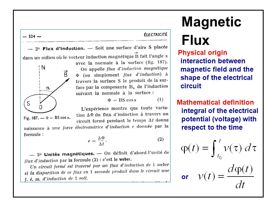Magnetic Flux Physical origin interaction between magnetic field and the shape of the electrical circuit Mathematical definition integral of the electrical potential (voltage) with respect to the time or