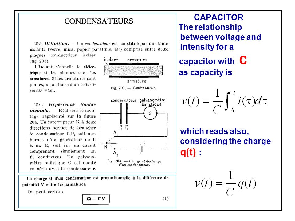 CAPACITOR The relationship between voltage and intensity for a capacitor with C as capacity is which reads also, considering the charge q(t) :
