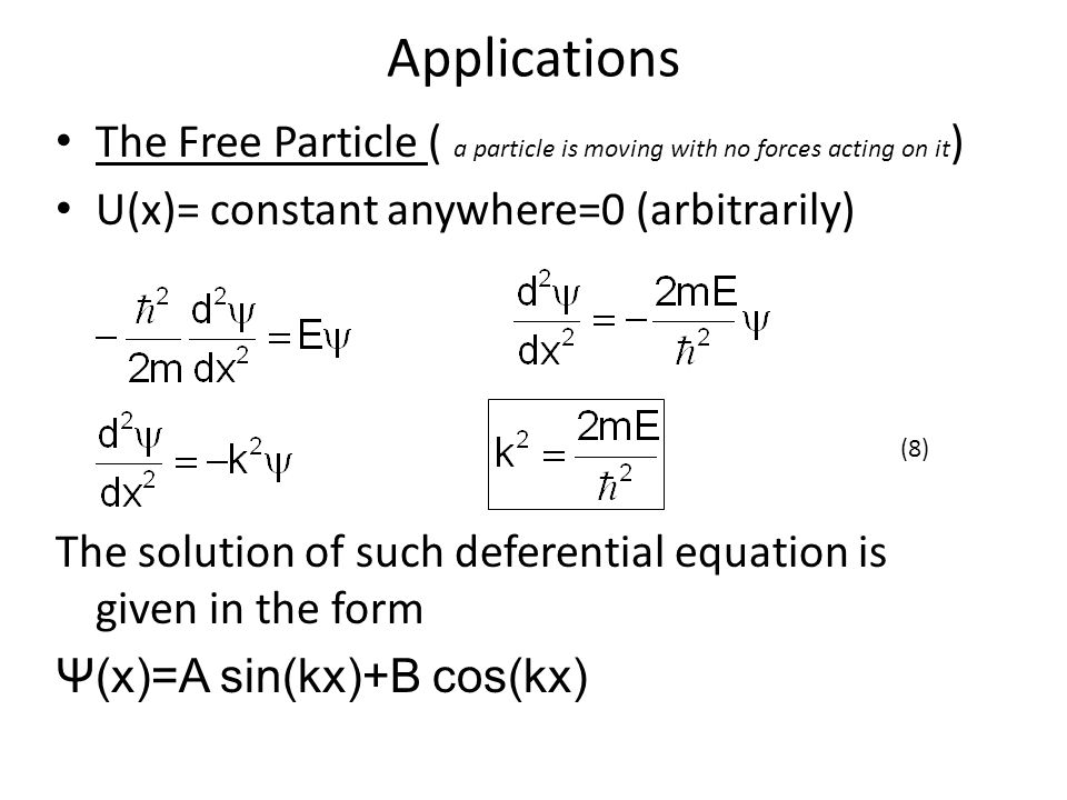 Applications The Free Particle ( a particle is moving with no forces acting on it ) U(x)= constant anywhere=0 (arbitrarily) The solution of such deferential equation is given in the form Ψ(x)=A sin(kx)+B cos(kx) (8)