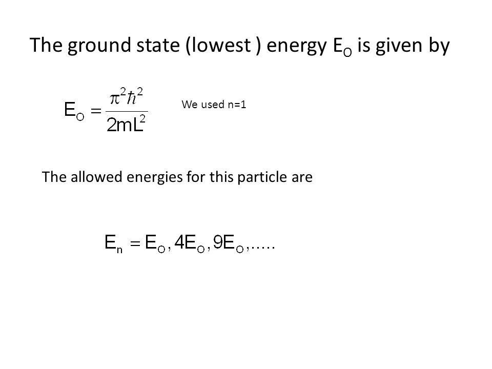 The ground state (lowest ) energy E O is given by We used n=1 The allowed energies for this particle are