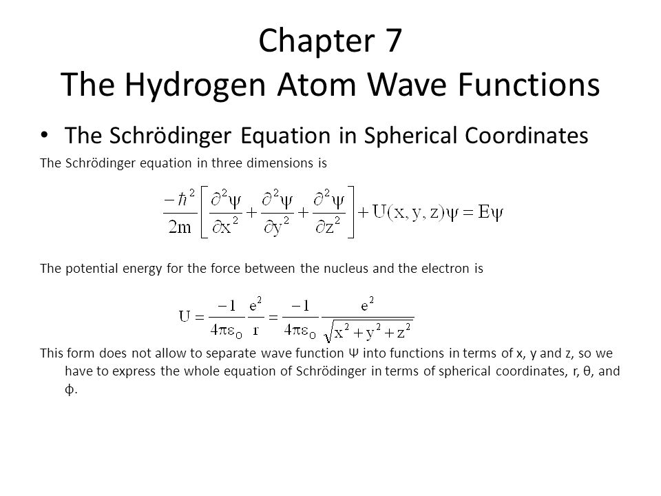 Chapter 7 The Hydrogen Atom Wave Functions The Schrödinger Equation in Spherical Coordinates The Schrödinger equation in three dimensions is The potential energy for the force between the nucleus and the electron is This form does not allow to separate wave function Ψ into functions in terms of x, y and z, so we have to express the whole equation of Schrödinger in terms of spherical coordinates, r, θ, and φ.