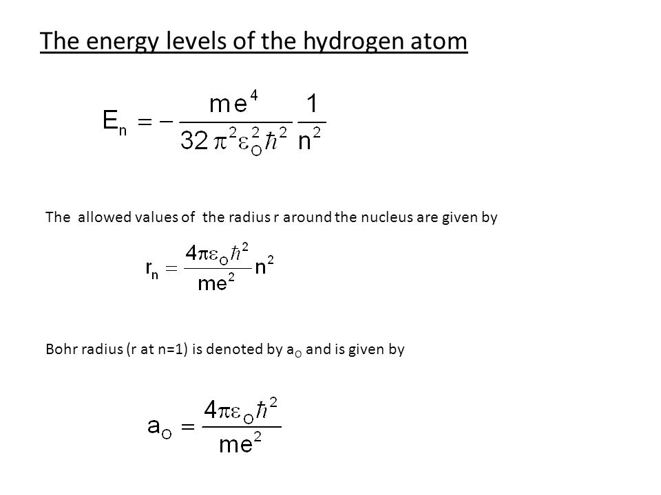 The energy levels of the hydrogen atom The allowed values of the radius r around the nucleus are given by Bohr radius (r at n=1) is denoted by a O and is given by