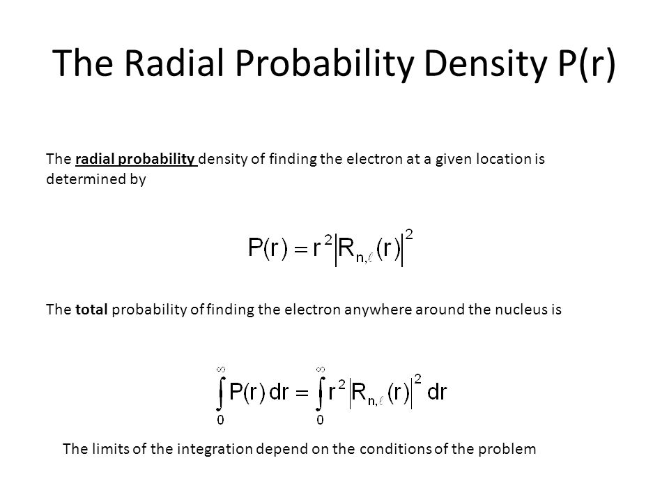 The Radial Probability Density P(r) The radial probability density of finding the electron at a given location is determined by The total probability of finding the electron anywhere around the nucleus is The limits of the integration depend on the conditions of the problem