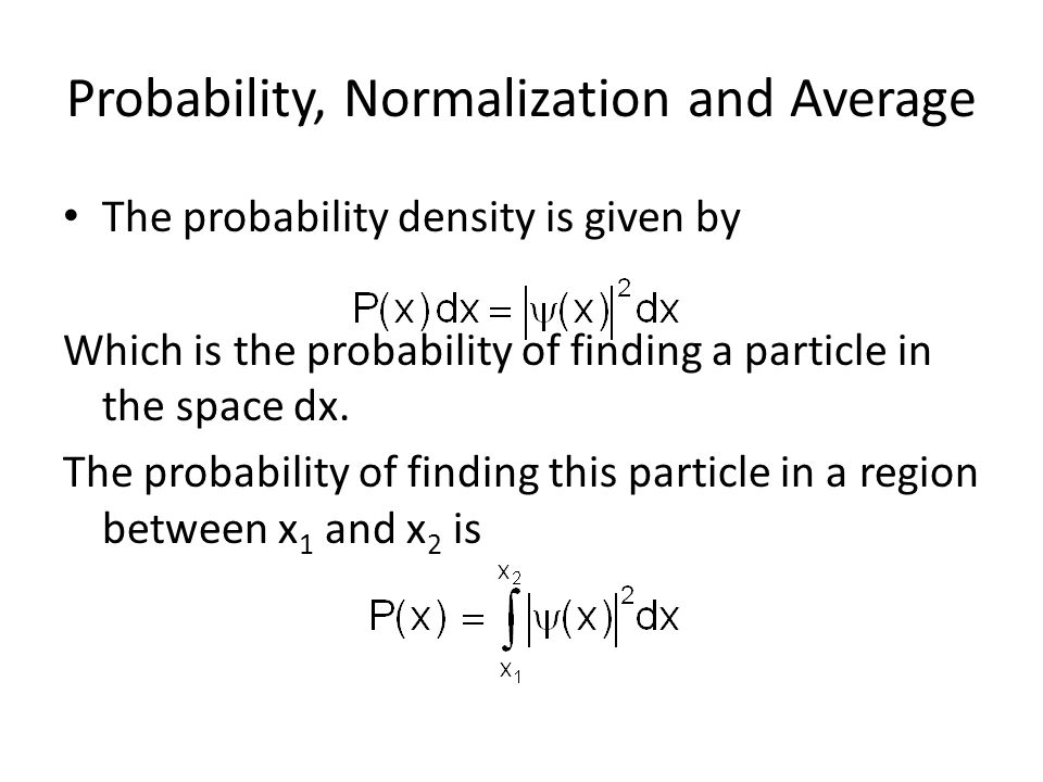 Probability, Normalization and Average The probability density is given by Which is the probability of finding a particle in the space dx.