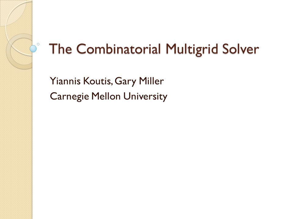 The Combinatorial Multigrid Solver Yiannis Koutis, Gary Miller Carnegie Mellon University TexPoint fonts used in EMF.