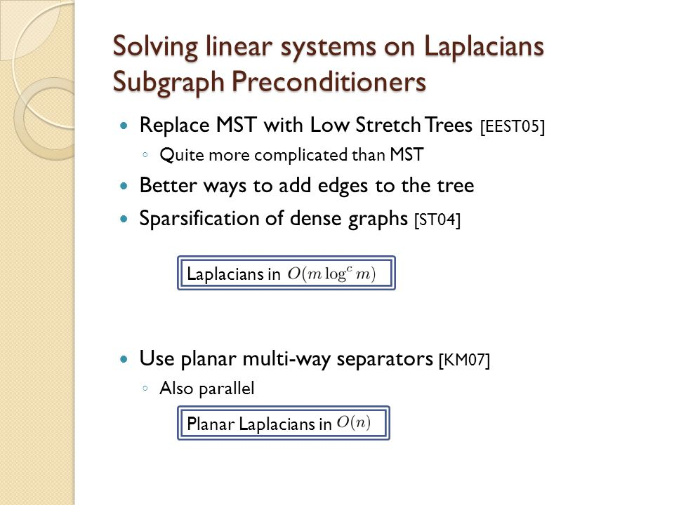 Replace MST with Low Stretch Trees [EEST05] ◦ Quite more complicated than MST Better ways to add edges to the tree Sparsification of dense graphs [ST0