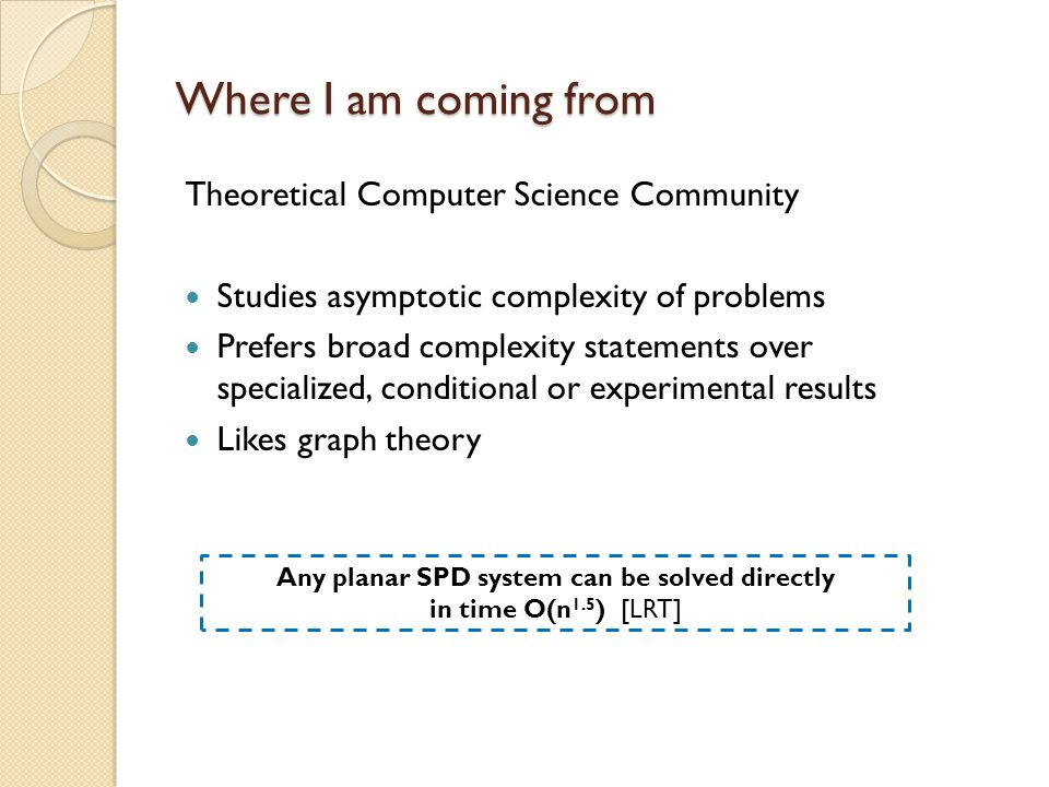 Where I am coming from Theoretical Computer Science Community Studies asymptotic complexity of problems Prefers broad complexity statements over speci