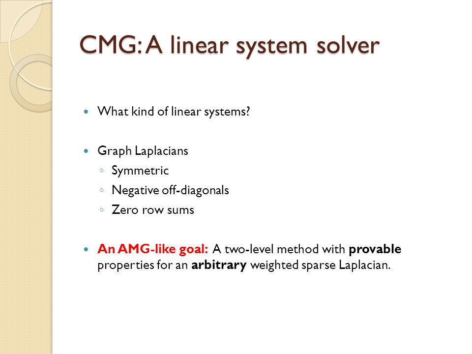CMG: A linear system solver What kind of linear systems? Graph Laplacians ◦ Symmetric ◦ Negative off-diagonals ◦ Zero row sums An AMG-like goal: A two