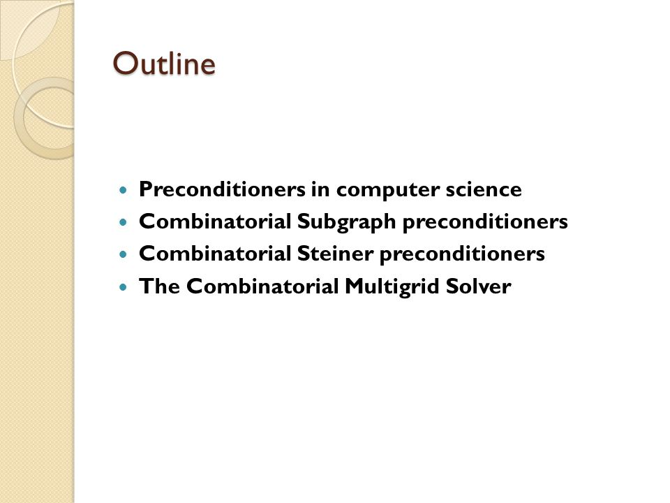 Outline Preconditioners in computer science Combinatorial Subgraph preconditioners Combinatorial Steiner preconditioners The Combinatorial Multigrid Solver