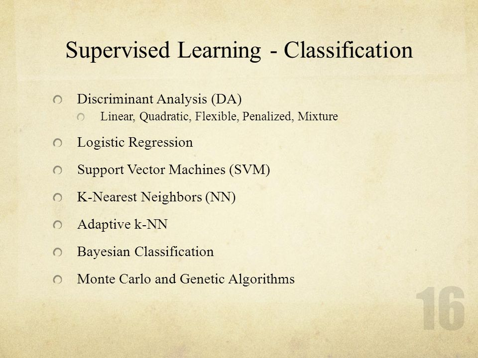 16 Supervised Learning - Classification Discriminant Analysis (DA) Linear, Quadratic, Flexible, Penalized, Mixture Logistic Regression Support Vector