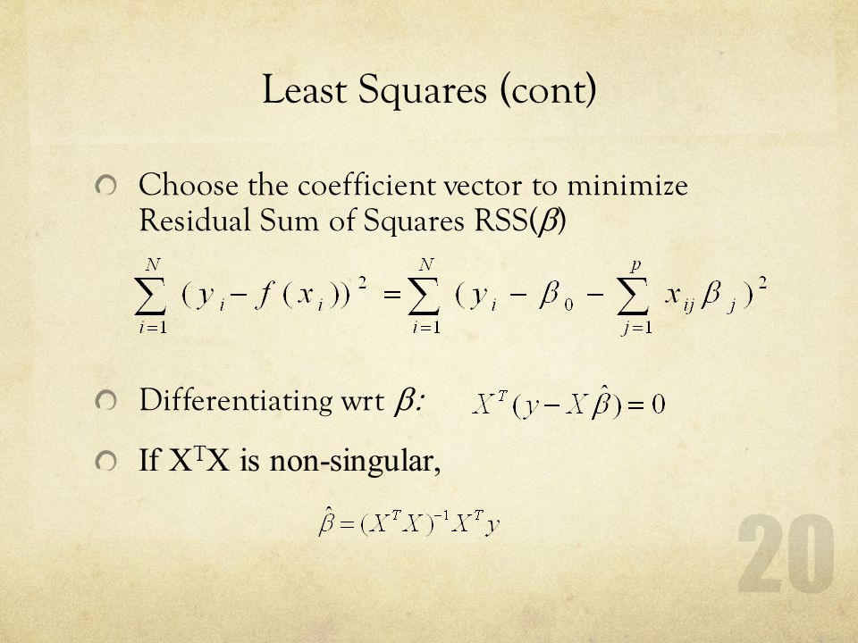 20 Least Squares (cont) Choose the coefficient vector to minimize Residual Sum of Squares RSS(  ) Differentiating wrt  If X T X is non-singular,