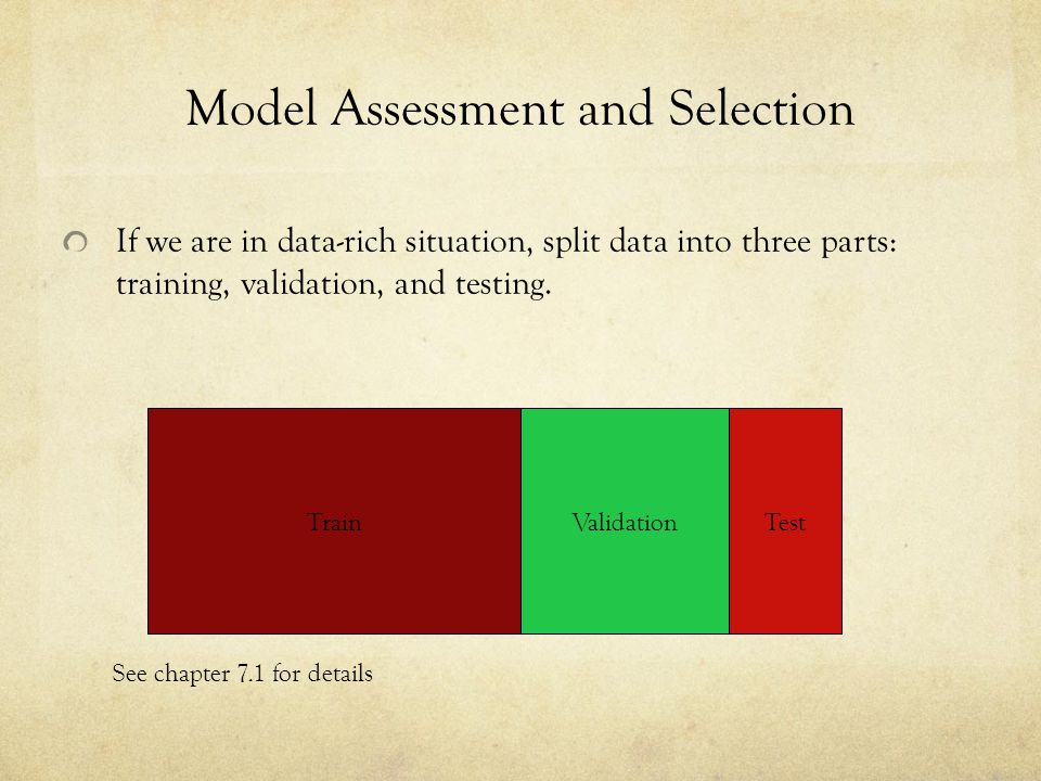 Model Assessment and Selection If we are in data-rich situation, split data into three parts: training, validation, and testing. TrainValidationTest S