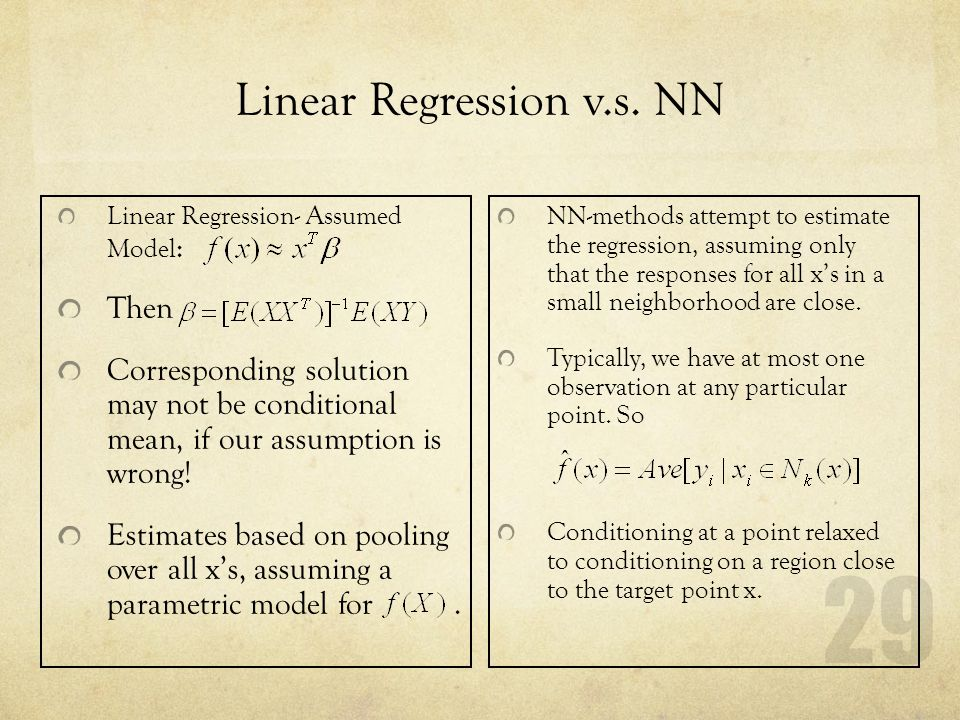 29 Linear Regression v.s. NN Linear Regression- Assumed Model : Then Corresponding solution may not be conditional mean, if our assumption is wrong! E