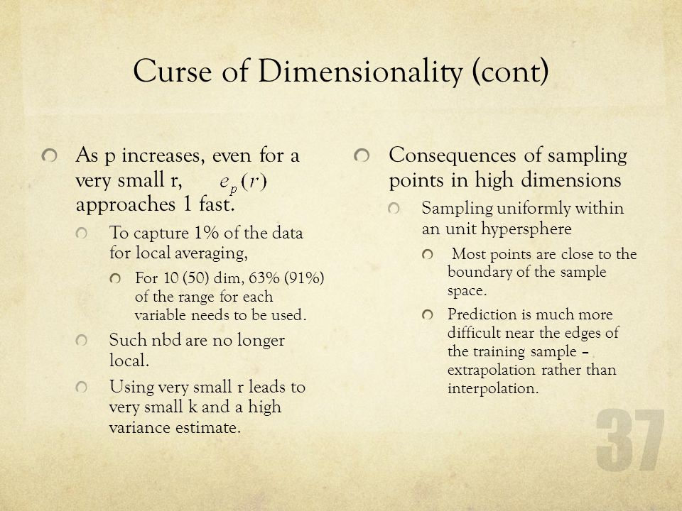 37 Curse of Dimensionality (cont) As p increases, even for a very small r, approaches 1 fast. To capture 1% of the data for local averaging, For 10 (5