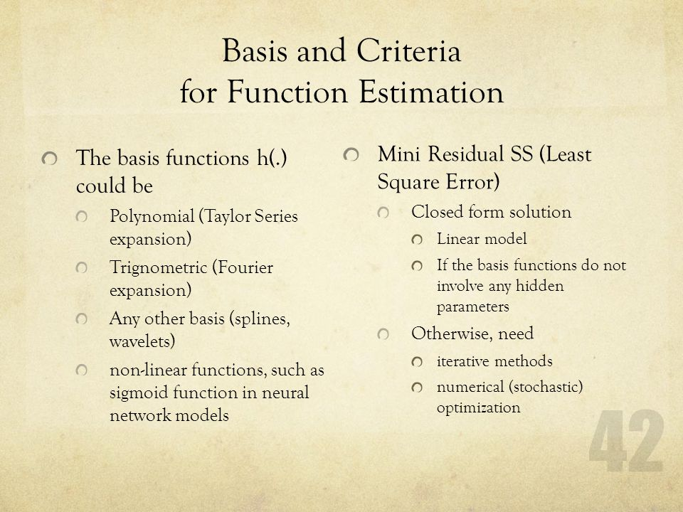 42 Basis and Criteria for Function Estimation The basis functions h(.) could be Polynomial (Taylor Series expansion) Trignometric (Fourier expansion)