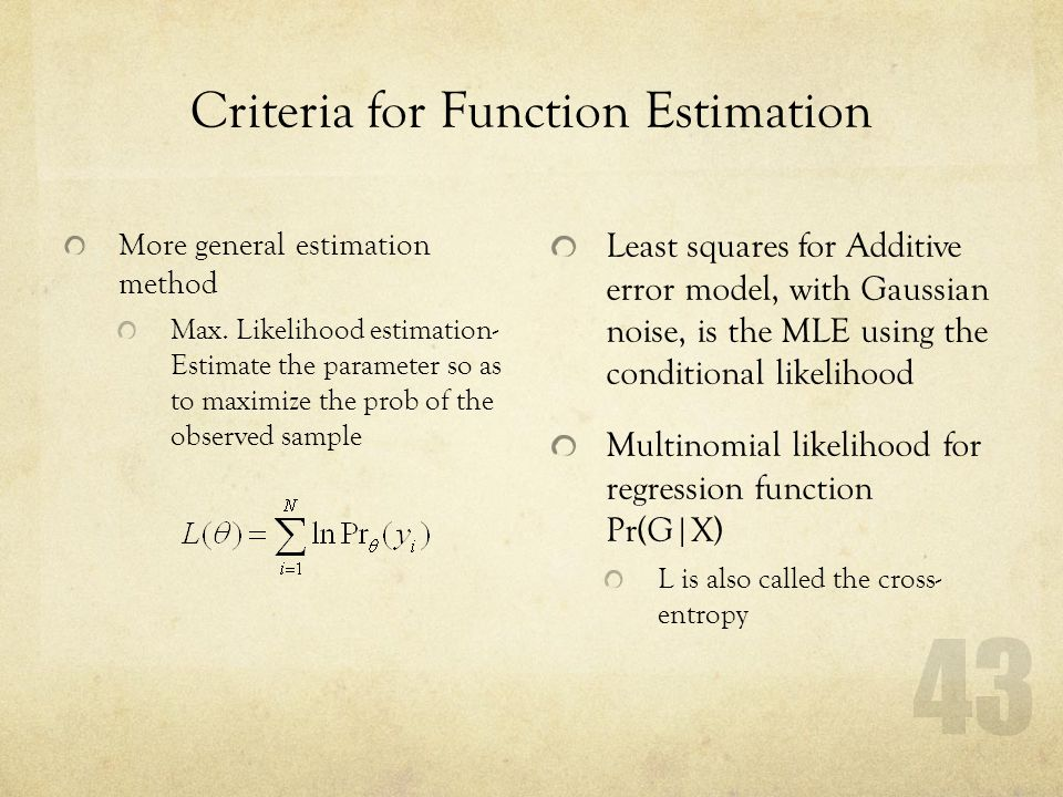 43 Criteria for Function Estimation More general estimation method Max. Likelihood estimation- Estimate the parameter so as to maximize the prob of th
