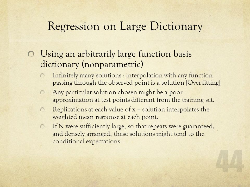 44 Regression on Large Dictionary Using an arbitrarily large function basis dictionary (nonparametric) Infinitely many solutions : interpolation with