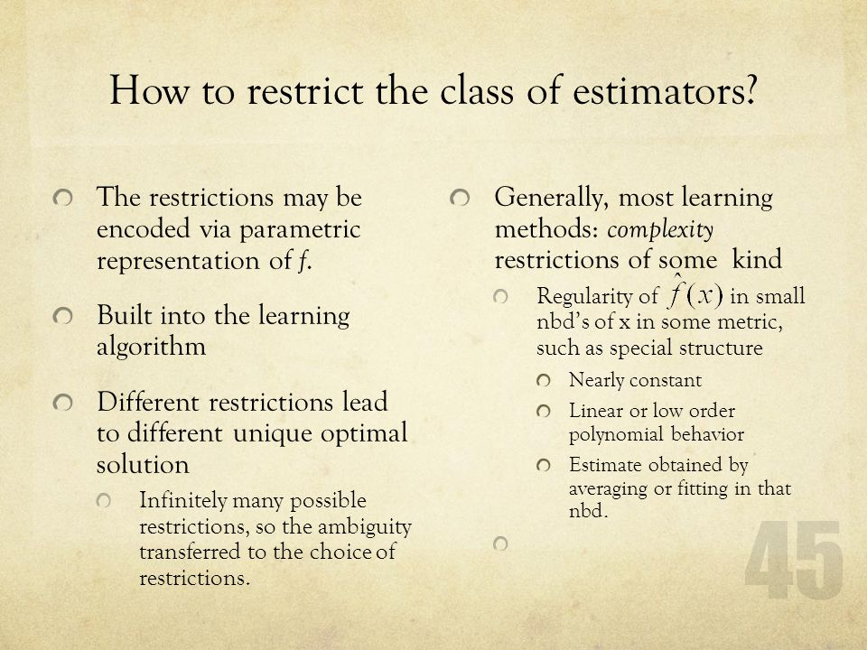 45 How to restrict the class of estimators? The restrictions may be encoded via parametric representation of f. Built into the learning algorithm Diff