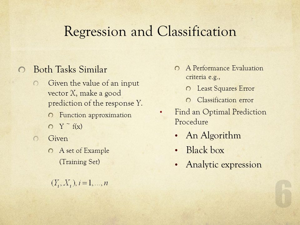 6 Regression and Classification Both Tasks Similar Given the value of an input vector X, make a good prediction of the response Y. Function approximat
