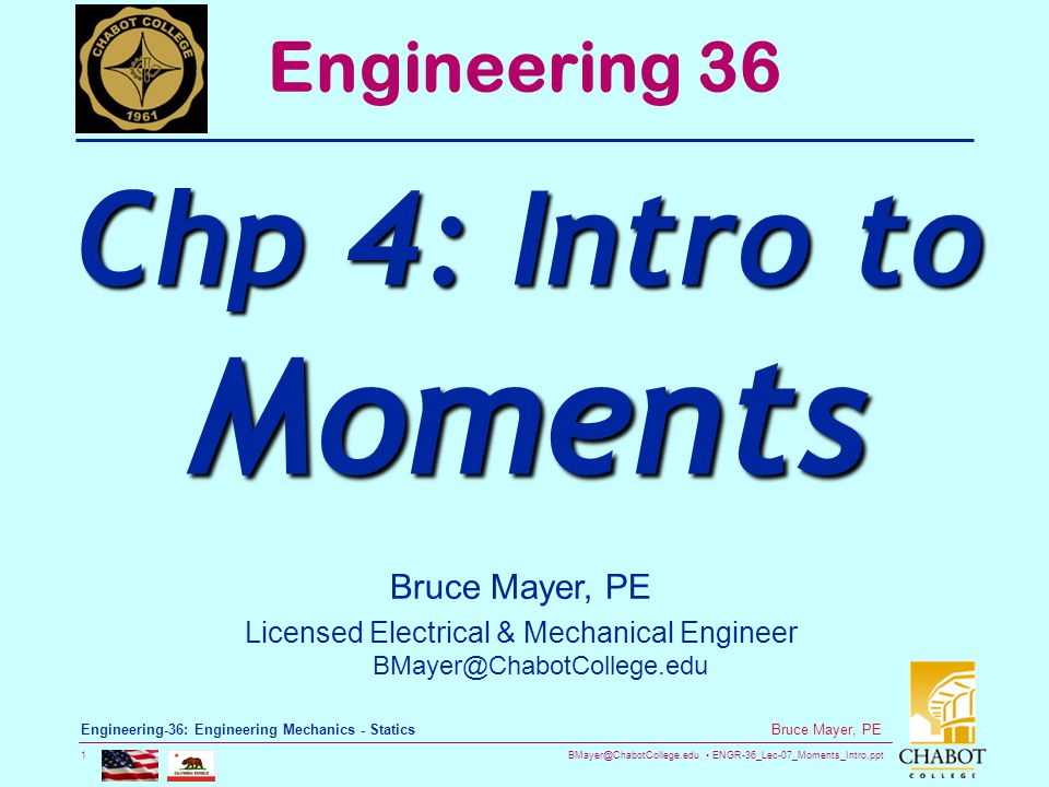 BMayer@ChabotCollege.edu ENGR-36_Lec-07_Moments_Intro.ppt 2 Bruce Mayer, PE Engineering-36: Engineering Mechanics - Statics Moment (Torque) Described  In Physics and Engineering a MOMENT is a measure of TWISTING Power  The MAGNITUDE of a Moment is the PRODUCT of a Lever Arm Distance and an Intensity The Intensity can be a Force, an Electric Charge, an Area, a Mass, or other In Engineering Mechanics the Intensity takes the form of a Force