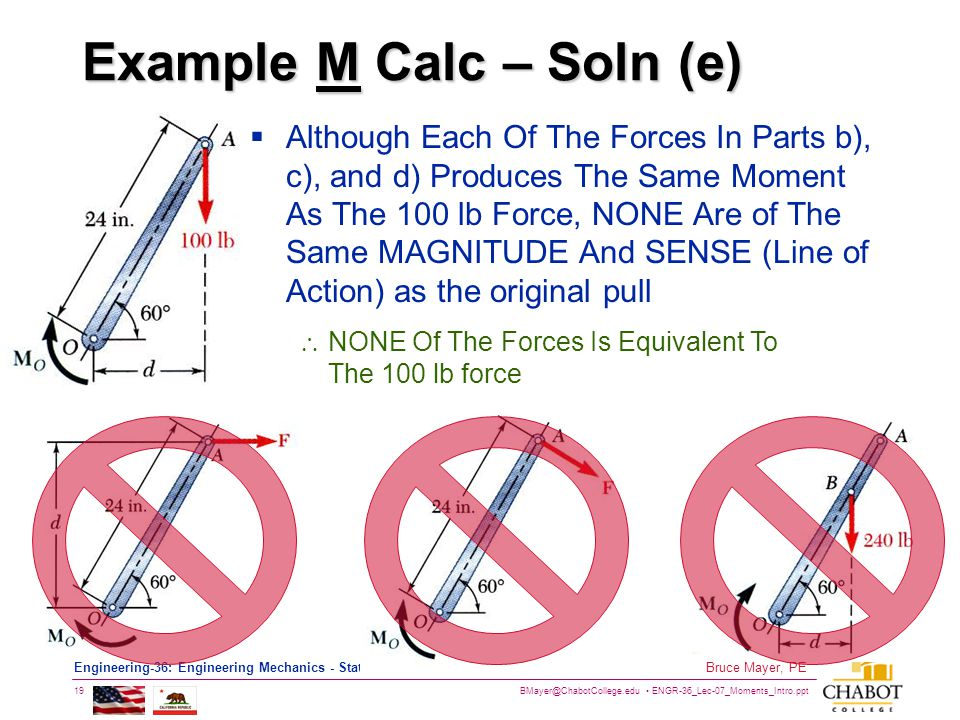 BMayer@ChabotCollege.edu ENGR-36_Lec-07_Moments_Intro.ppt 19 Bruce Mayer, PE Engineering-36: Engineering Mechanics - Statics Example M Calc – Soln (e)  Although Each Of The Forces In Parts b), c), and d) Produces The Same Moment As The 100 lb Force, NONE Are of The Same MAGNITUDE And SENSE (Line of Action) as the original pull  NONE Of The Forces Is Equivalent To The 100 lb force