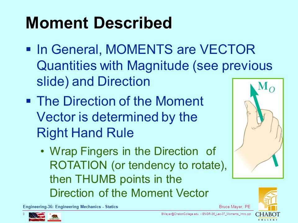 BMayer@ChabotCollege.edu ENGR-36_Lec-07_Moments_Intro.ppt 3 Bruce Mayer, PE Engineering-36: Engineering Mechanics - Statics Moment Described  In General, MOMENTS are VECTOR Quantities with Magnitude (see previous slide) and Direction  The Direction of the Moment Vector is determined by the Right Hand Rule Wrap Fingers in the Direction of ROTATION (or tendency to rotate), then THUMB points in the Direction of the Moment Vector
