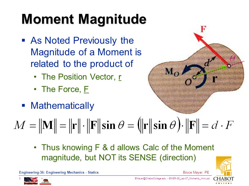 BMayer@ChabotCollege.edu ENGR-36_Lec-07_Moments_Intro.ppt 8 Bruce Mayer, PE Engineering-36: Engineering Mechanics - Statics Moment Magnitude  As Noted Previously the Magnitude of a Moment is related to the product of The Position Vector, r The Force, F  Mathematically Thus knowing F & d allows Calc of the Moment magnitude, but NOT its SENSE (direction)