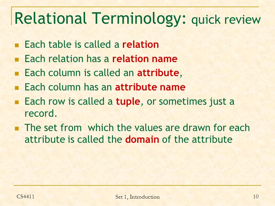 CS4411 Set 1, Introduction 10 Relational Terminology: quick review Each table is called a relation Each relation has a relation name Each column is called an attribute, Each column has an attribute name Each row is called a tuple, or sometimes just a record.