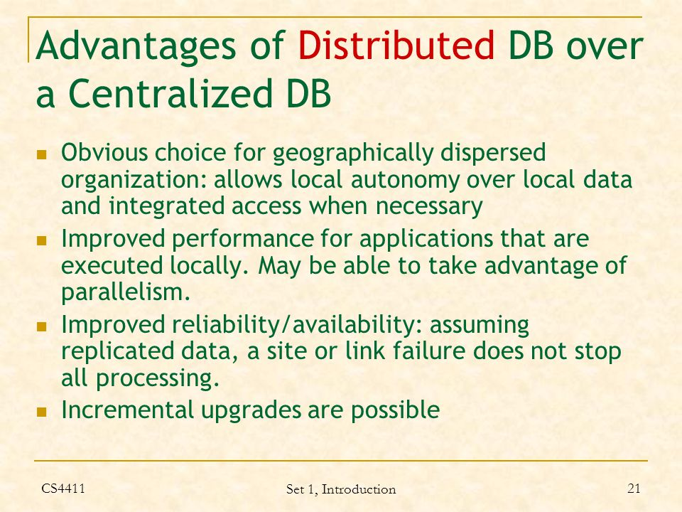 CS4411 Set 1, Introduction 21 Advantages of Distributed DB over a Centralized DB Obvious choice for geographically dispersed organization: allows local autonomy over local data and integrated access when necessary Improved performance for applications that are executed locally.