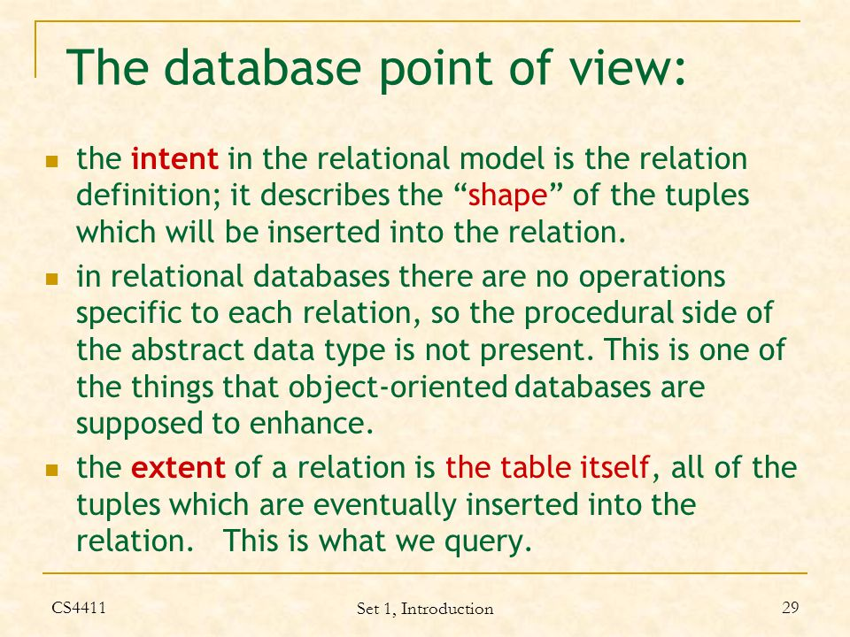 CS4411 Set 1, Introduction 29 The database point of view: the intent in the relational model is the relation definition; it describes the shape of the tuples which will be inserted into the relation.