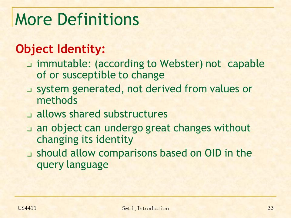 CS4411 Set 1, Introduction 33 More Definitions Object Identity:  immutable: (according to Webster) not capable of or susceptible to change  system generated, not derived from values or methods  allows shared substructures  an object can undergo great changes without changing its identity  should allow comparisons based on OID in the query language