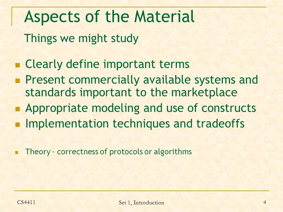 CS4411 Set 1, Introduction 4 Aspects of the Material Things we might study Clearly define important terms Present commercially available systems and standards important to the marketplace Appropriate modeling and use of constructs Implementation techniques and tradeoffs Theory - correctness of protocols or algorithms