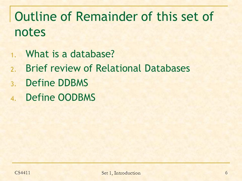 CS4411 Set 1, Introduction 27 OO definitions according to some authors of DB books, cont'd Bertino and Martino: Object: represents a real-world entity has a state (attributes) has behaviour (methods) has a single object identifier existence is independent of its values Type: specification of the interface of a set of objects which appear the same from the outside Class: set of objects which have exactly the same internal structure (i.e.